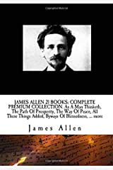 JAMES ALLEN 21 BOOKS: COMPLETE PREMIUM COLLECTION. As A Man Thinketh, The Path Of Prosperity, The Way Of Peace, All These Things Added, Byways Of Blessedness, ... more? Paperback