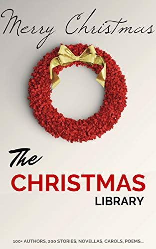 The Christmas Library: 250+ Essential Christmas Novels, Poems, Carols, Short Stories...by 100+ Authors (Dunbar Amy)