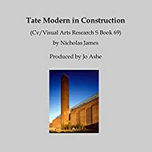 Tate Modern in Construction: Cv/Visual Arts Research S, Book 69 Speech by Nicholas James Narrated by Jo Ashe