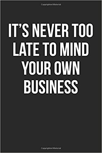 a742b9a1b7e21 It's Never Too Late To Mind Your Own Business: Blank Lined Journal  Paperback – Dec 14 2016