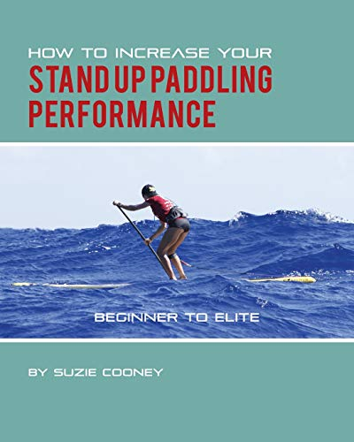 How to Increase Your Stand Up Paddling Performance (Best Stand Up Performances)