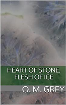 Heart of Stone, Flesh of Ice by [Grey, O. M.]