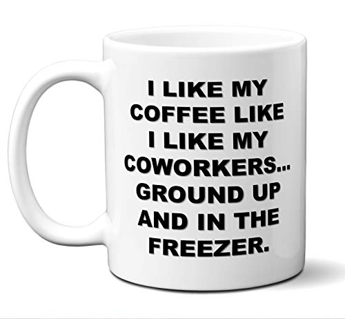Co-Worker Gifts. Funny Office Meeting Coffee Mug. I LIKE MY COFFEE LIKE I LIKE MY COWORKERS...GROUND UP AND IN THE FREEZER. Best Co-Worker Coffee Mug Sarcastic Vulgar. Christmas Birthday 11 oz.