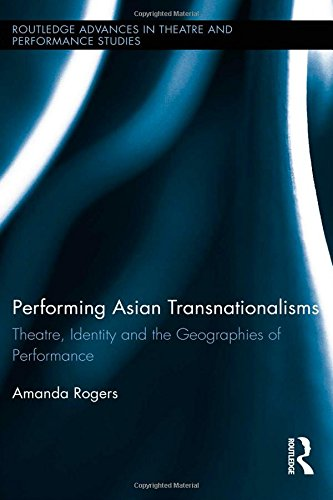 Performing Asian Transnationalisms: Theatre, Identity, and the Geographies of Performance (Routledge Advances in Theatre