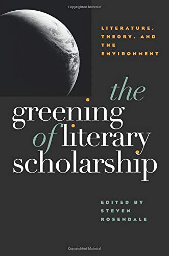 The Greening Of Literary Scholarship: Literature, Theory, and he Environment Steven Rosendale