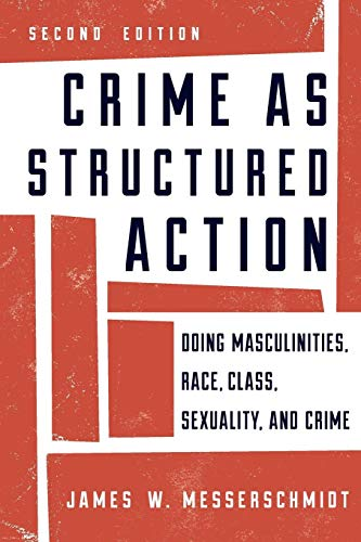 Crime as Structured Action: Doing Masculinities, Race, Class, Sexuality, and Crime, Second Edition