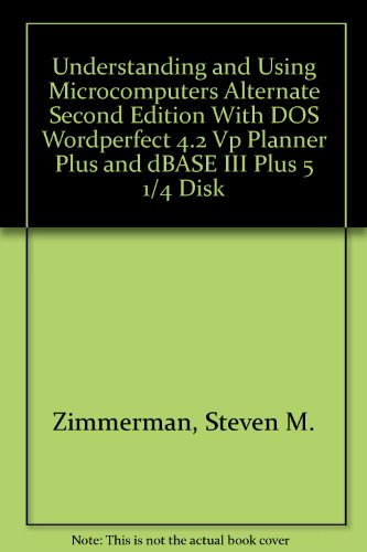 Understanding and Using Microcomputers Alternate Second Edition With DOS Wordperfect 4.2 Vp Planner Plus and dBASE III Plus 5 1/4 Disk (The Microcomputing series)