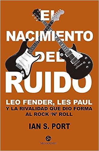 El nacimiento del ruido. Leo Fender, Les Paul y la rivalidad que ...
