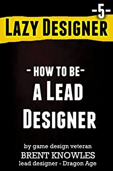 How to be a Lead Designer (Lazy Designer Game Design Book 5) by [Knowles, Brent]
