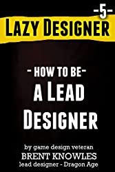 How to be a Lead Designer (Lazy Designer Game Design Book 5) (English Edition)