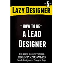 How to be a Lead Designer (Lazy Designer Game Design Book 5)