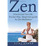 Zen: How To Live Your Life the Zen Way - Beginners Guide for Zen Meditation (Zen Meditation, Buddhism, Zen for Beginners, Mind, Inner Peace)