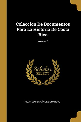 Coleccion De Documentos Para La Historia De Costa Rica; Volume 8
