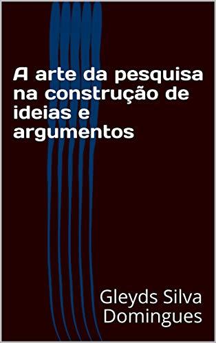 A arte da pesquisa na construção de ideias e argumentos