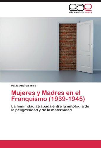 Mujeres y Madres en el Franquismo (1939-1945): La feminidad atrapada entre la mitologia de la peligrosidad y de la maternidad (Spanish Edition) [Paula Andrea Trillo] (Tapa Blanda)