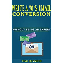 Write A 70% Email Conversion Without Being An Expert: The Proven Method In Email Wich Will Engage Your Customers, Increase Your Click To Rate And Boost Your Sales.