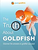 The Truth About Goldfish: Discover the Answers to Goldfish Success!