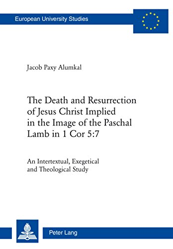 (The Death and Resurrection of Jesus Christ Implied in the Image of the Paschal Lamb in 1 Cor 5:7: An Intertextual, Exegetical and Theological Study (Europaeische ... Universitaires Européennes Book 948))