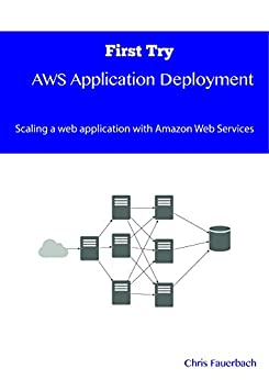First Try - AWS Application Deployment: Scaling a web application with Amazon Web Services by [Fauerbach, Chris]