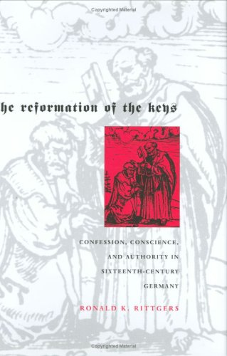 The Reformation of the Keys: Confession, Conscience, and Authority in Sixteenth-Century Germany