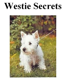 Westie Secrets: How to Raise Happy and Healthy West Highland White Terriers by [James, Marcia]