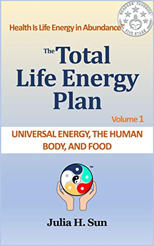 The Total Life Energy Plan - Universal Energy, the Human Body, and Food by Julia Sun