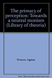 The primacy of perception: Towards a neutral monism: 16 (Library of theoria)