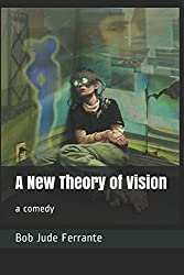 A New Theory of Vision: A comedy by Bob Jude Ferrante (Comedies)