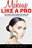 Makeup Tips and Tricks Makeup Like A Pro: The Complete Guide To Makeup Techniques and Skills, Plus Amazing Makeup Tips and Tricks!