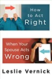 How to Act Right When Your Spouse Acts Wrong, Leslie Vernick, 0307458490