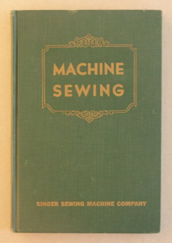 Machine Sewing, a Treatise on the Care and Use of Family Sewing Machines and Their Attachments