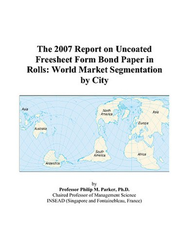 The 2007 Report on Uncoated Freesheet Form Bond Paper in Rolls: World Market Segmentation by City