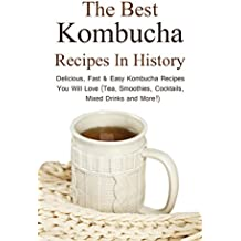 The Best Kombucha Recipes In History: Delicious, Fast & Easy Kombucha Recipes You Will Love (Tea, Smoothies, Cocktails, Mixed Drinks and More!)