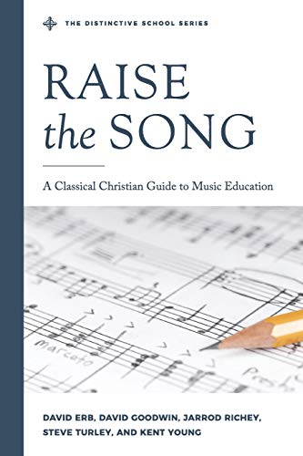 Raise the Song: A Classical Christian Guide to Music Education (The Distinctive School)
