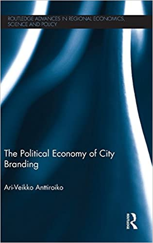 The Political Economy of City Branding (Routledge Advances in Regional Economics, Science and Policy)