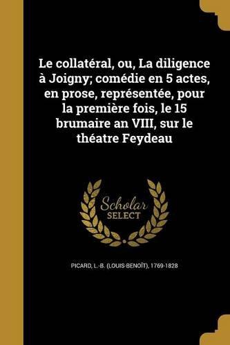Download Le Collateral, Ou, La Diligence a Joigny; Comedie En 5 Actes, En Prose, Representee, Pour La Premiere Fois, Le 15 Brumaire an VIII, Sur Le Theatre Feydeau (French Edition) ebook