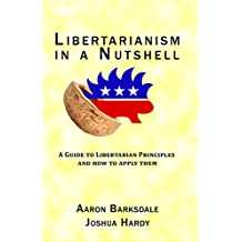 Libertarianism in a Nutshell: A Guide to Libertarian Principles and How to Apply Them