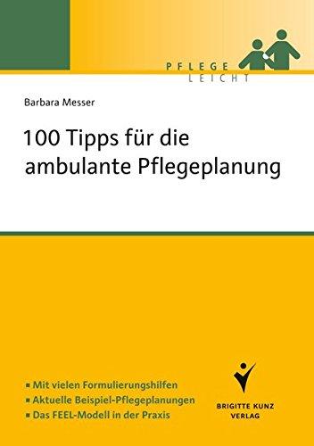 100 Tipps für die ambulante Pflegeplanung: Mit vielen Formulierungshilfen. Aktuelle Beispiel-Pflegeplanungen. Das FEEL-Modell in der Praxis (Pflege leicht)