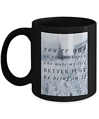 You Are One Of Those People Who Make My Life Better Just By Being In It Romantic Cute Funny Coffee Mug Tea Cup Cool lovely Gift for Married Couples Husband Wife who are in love & family