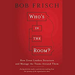 Who's in the Room?: How Great Leaders Structure and Manage the Teams Around Them