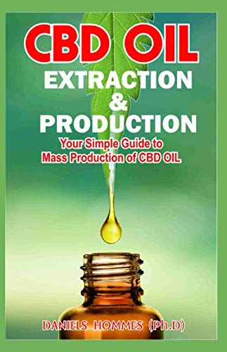 CBD OIL EXTRACTION & PRODUCTION: The Ultimate Guide on CBD Oil Production, Extraction & Medicinal benefit