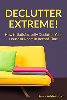 Declutter Extreme! How to Satisfactorily Declutter Your House or Room in Record Time by [Roark, Mabel]