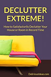 Declutter Extreme! How to Satisfactorily Declutter Your House or Room in Record Time (English Edition)