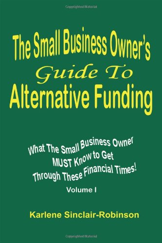 The Small Business Owner's Guide to Alternative Funding: What the Small Business Owner Must Know to Get Through These Financial Times! Volume 1 pdf