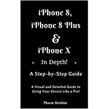 iPhone 8, iPhone 8 Plus And iPhone X In Depth! A Step-by-Step Manual: (A Visual and Detailed Guide to Using Your Device Like a Pro!)