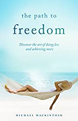 The Path To Freedom : Discover the art of doing less and achieving more