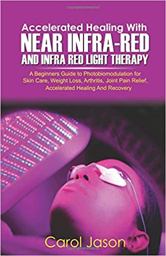 Accelerated Healing With Near Infrared And Infra Red Light Therapy: A  Beginners Guide To Photobiomodulation For Skin Care, Weight Loss,  Arthritis, ...