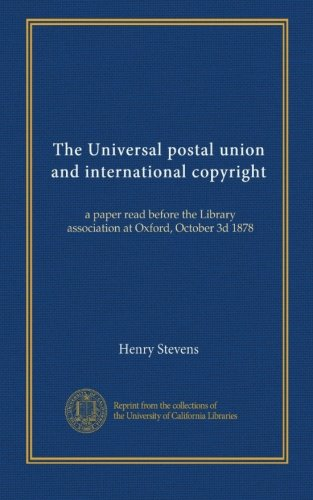 The Universal postal union and international copyright: a paper read before the Library association at Oxford, October 3d 1878