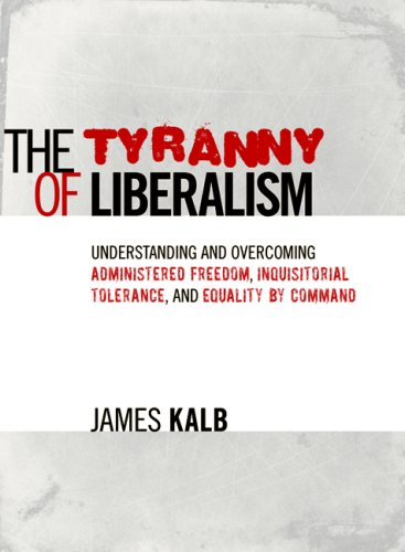 The Tyranny of Liberalism: Understanding and Overcoming Administered Freedom, Inquisitorial Tolerance, and Equality by Command