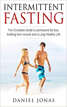 Intermittent Fasting: The complete guide to permanent fat loss, lean muscle and healthy living
